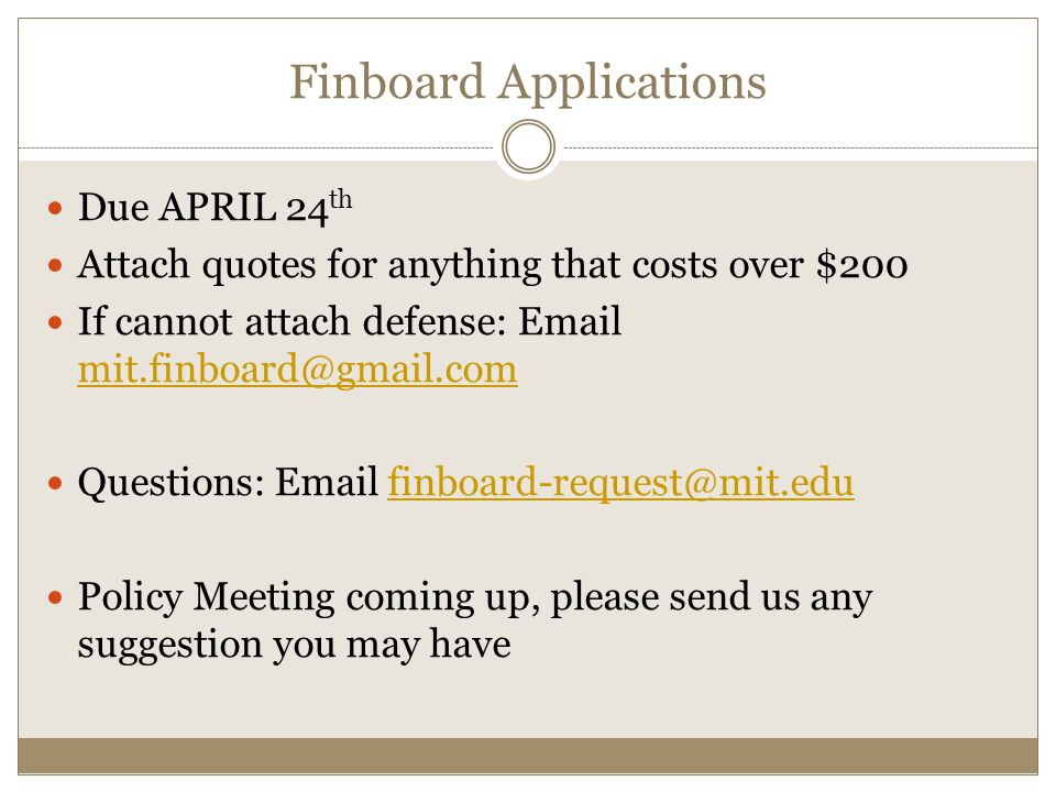 Finboard Applications Due APRIL 24 th Attach quotes for anything that costs over $200 If cannot attach defense: Email mit.finboard@gmail.com mit.finboard@gmail.com Questions: Email finboard-request@mit.edufinboard-request@mit.edu Policy Meeting coming up, please send us any suggestion you may have
