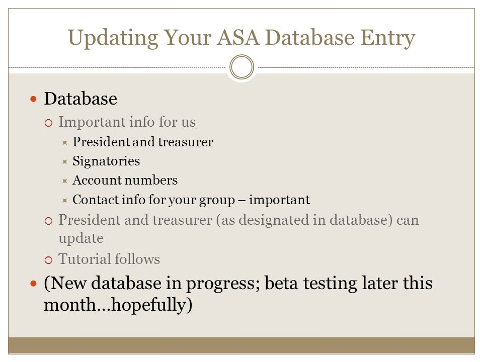 Database  Important info for us  President and treasurer  Signatories  Account numbers  Contact info for your group – important  President and treasurer (as designated in database) can update  Tutorial follows (New database in progress; beta testing later this month…hopefully) Updating Your ASA Database Entry