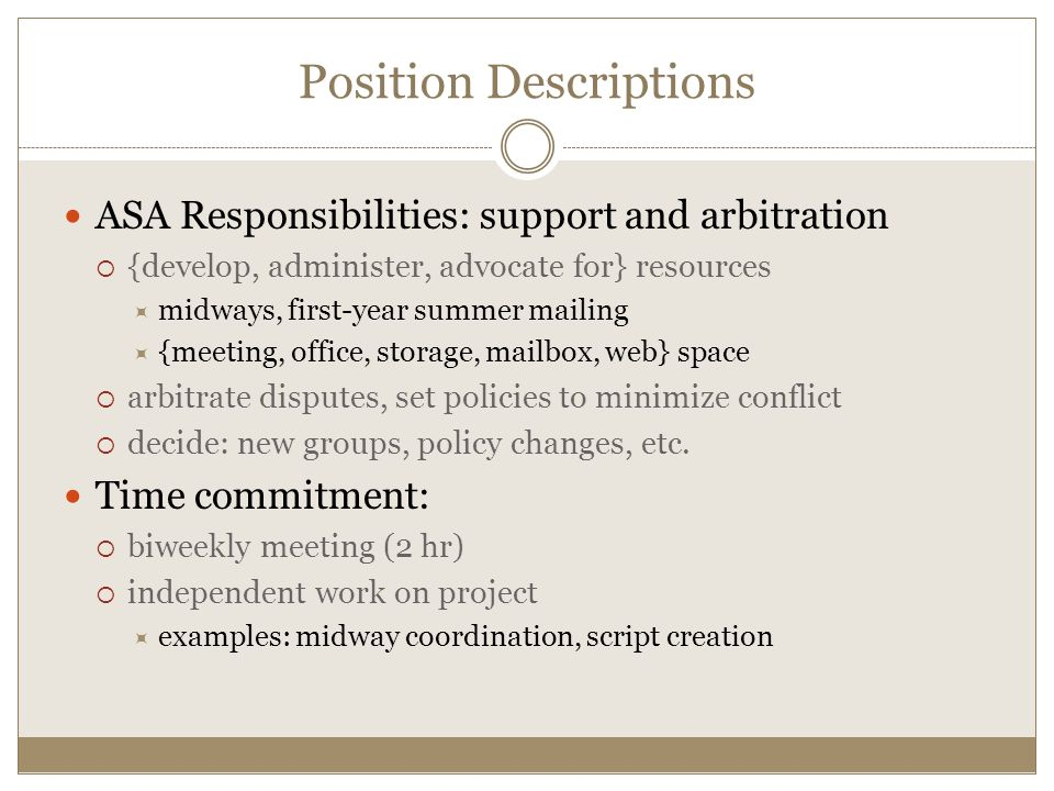 ASA Responsibilities: support and arbitration  {develop, administer, advocate for} resources  midways, first-year summer mailing  {meeting, office, storage, mailbox, web} space  arbitrate disputes, set policies to minimize conflict  decide: new groups, policy changes, etc.
