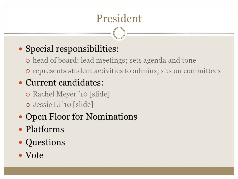 Special responsibilities:  head of board; lead meetings; sets agenda and tone  represents student activities to admins; sits on committees Current candidates:  Rachel Meyer '10 [slide]  Jessie Li '10 [slide] Open Floor for Nominations Platforms Questions Vote President