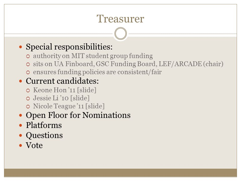 Special responsibilities:  authority on MIT student group funding  sits on UA Finboard, GSC Funding Board, LEF/ARCADE (chair)  ensures funding policies are consistent/fair Current candidates:  Keone Hon '11 [slide]  Jessie Li '10 [slide]  Nicole Teague '11 [slide] Open Floor for Nominations Platforms Questions Vote Treasurer