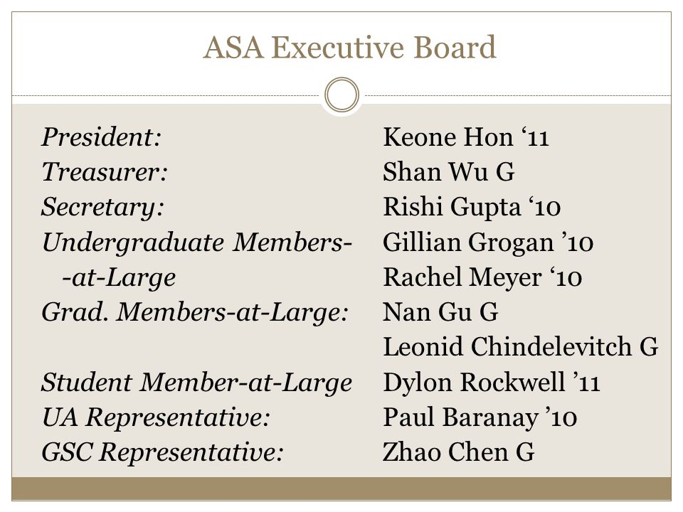 ASA Executive Board President: Keone Hon '11 Treasurer: Shan Wu G Secretary: Rishi Gupta '10 Undergraduate Members- Gillian Grogan '10 -at-Large Rachel Meyer '10 Grad.