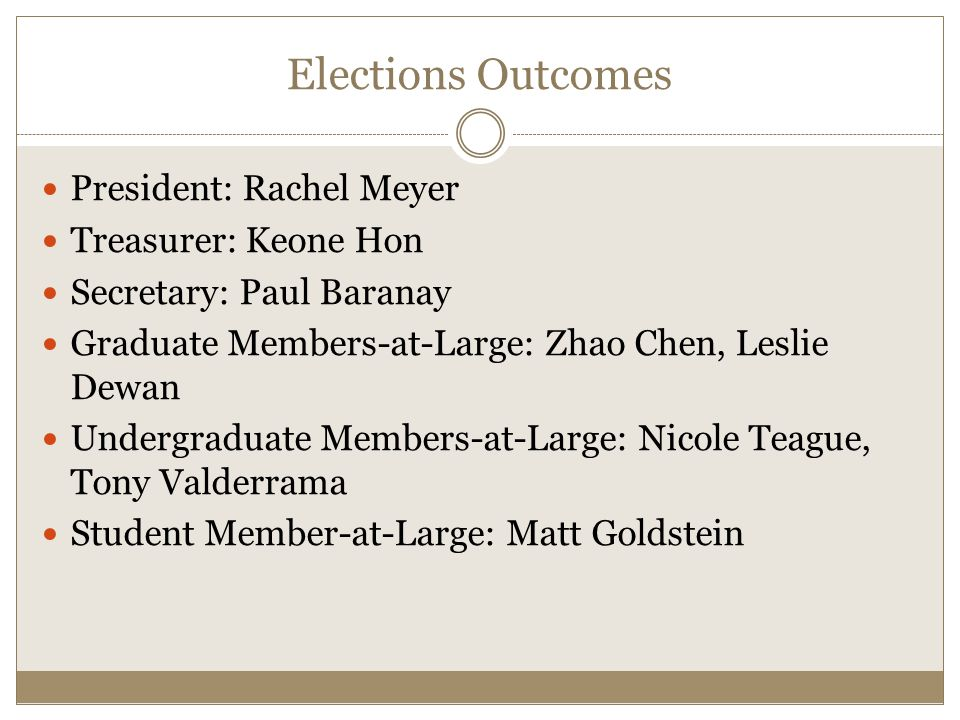 Elections Outcomes President: Rachel Meyer Treasurer: Keone Hon Secretary: Paul Baranay Graduate Members-at-Large: Zhao Chen, Leslie Dewan Undergraduate Members-at-Large: Nicole Teague, Tony Valderrama Student Member-at-Large: Matt Goldstein