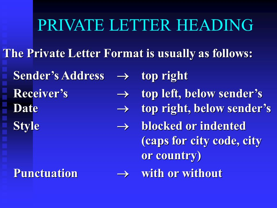 PRIVATE LETTER HEADING The Private Letter Format is usually as follows: Sender's Address  top right Receiver's  top left, below sender's Date  top right, below sender's Style  blocked or indented (caps for city code, city or country) Punctuation  with or without