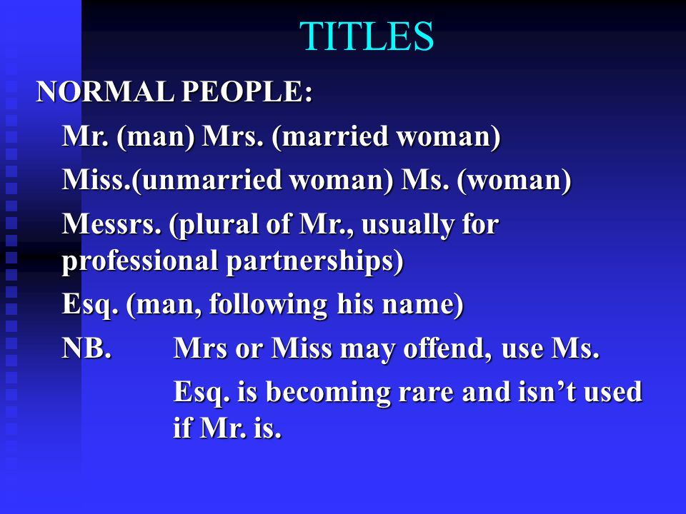 TITLES NORMAL PEOPLE: Mr. (man) Mrs. (married woman) Miss.(unmarried woman) Ms.