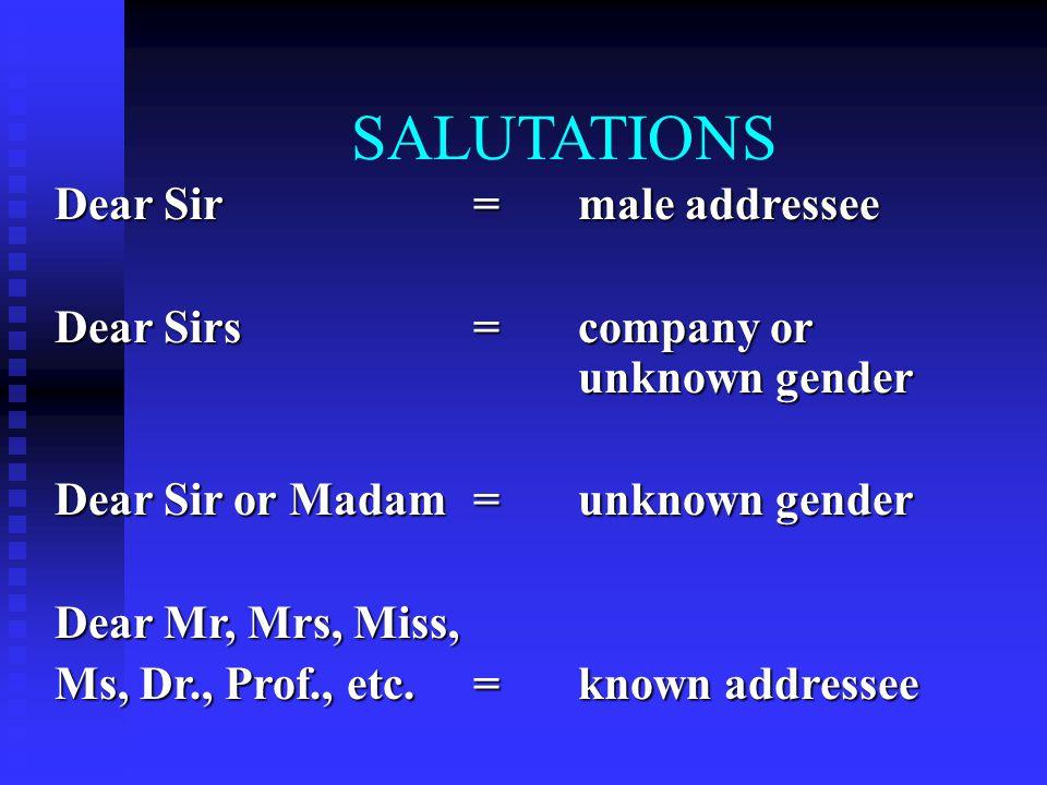 SALUTATIONS Dear Sir =male addressee Dear Sirs=company or unknown gender Dear Sir or Madam=unknown gender Dear Mr, Mrs, Miss, Ms, Dr., Prof., etc.=known addressee