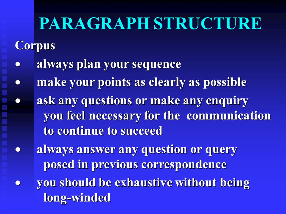 PARAGRAPH STRUCTURE Corpus  always plan your sequence  make your points as clearly as possible  ask any questions or make any enquiry you feel necessary for the communication to continue to succeed  always answer any question or query posed in previous correspondence  you should be exhaustive without being long-winded
