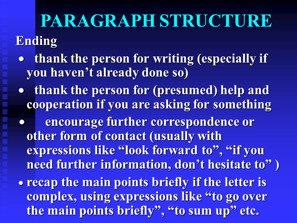 PARAGRAPH STRUCTURE Ending  thank the person for writing (especially if you haven't already done so)  thank the person for writing (especially if you haven't already done so)  thank the person for (presumed) help and cooperation if you are asking for something  thank the person for (presumed) help and cooperation if you are asking for something  encourage further correspondence or other form of contact (usually with expressions like look forward to , if you need further information, don't hesitate to )  encourage further correspondence or other form of contact (usually with expressions like look forward to , if you need further information, don't hesitate to )  recap the main points briefly if the letter is complex, using expressions like to go over the main points briefly , to sum up etc.