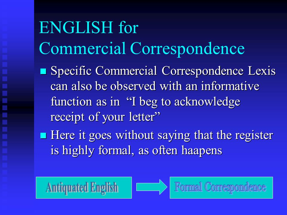 ENGLISH for Commercial Correspondence Specific Commercial Correspondence Lexis can also be observed with an informative function as in I beg to acknowledge receipt of your letter Specific Commercial Correspondence Lexis can also be observed with an informative function as in I beg to acknowledge receipt of your letter Here it goes without saying that the register is highly formal, as often haapens Here it goes without saying that the register is highly formal, as often haapens