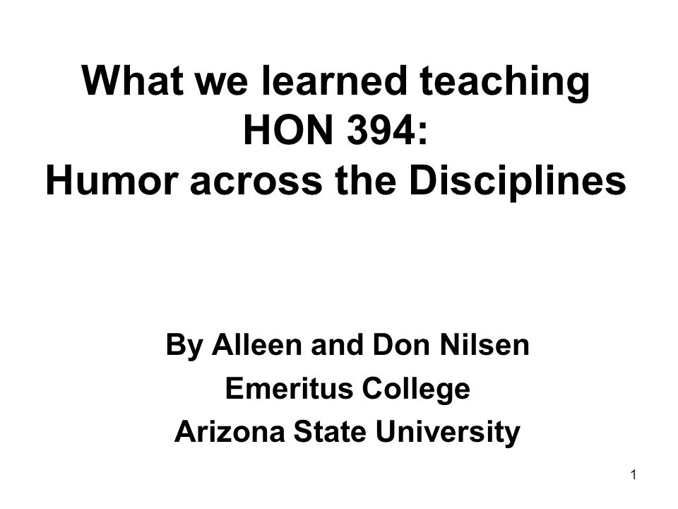 What we learned teaching HON 394: Humor across the Disciplines By Alleen and Don Nilsen Emeritus College Arizona State University 1