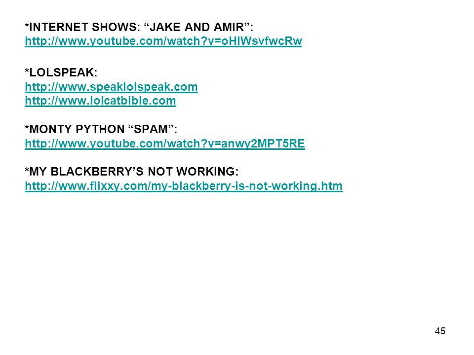 *INTERNET SHOWS: JAKE AND AMIR : http://www.youtube.com/watch?v=oHIWsvfwcRw *LOLSPEAK: http://www.speaklolspeak.com http://www.lolcatbible.com *MONTY PYTHON SPAM : http://www.youtube.com/watch?v=anwy2MPT5RE *MY BLACKBERRY'S NOT WORKING: http://www.flixxy.com/my-blackberry-is-not-working.htm 45