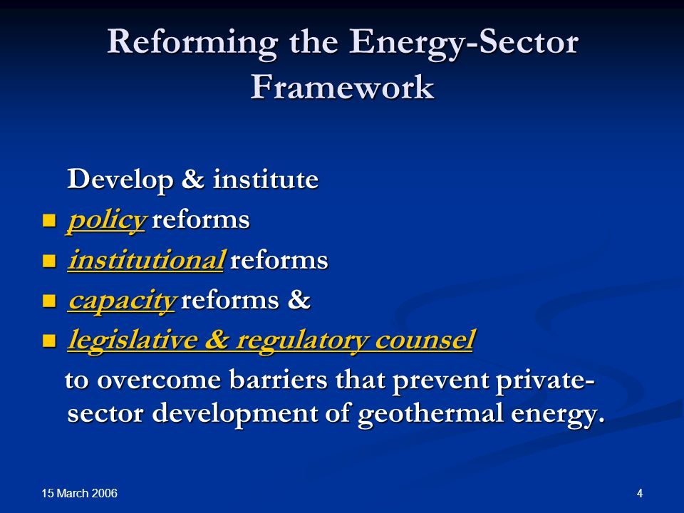 15 March 2006 4 Reforming the Energy-Sector Framework Develop & institute policy reforms policy reforms institutional reforms institutional reforms capacity reforms & capacity reforms & legislative & regulatory counsel legislative & regulatory counsel to overcome barriers that prevent private- sector development of geothermal energy.