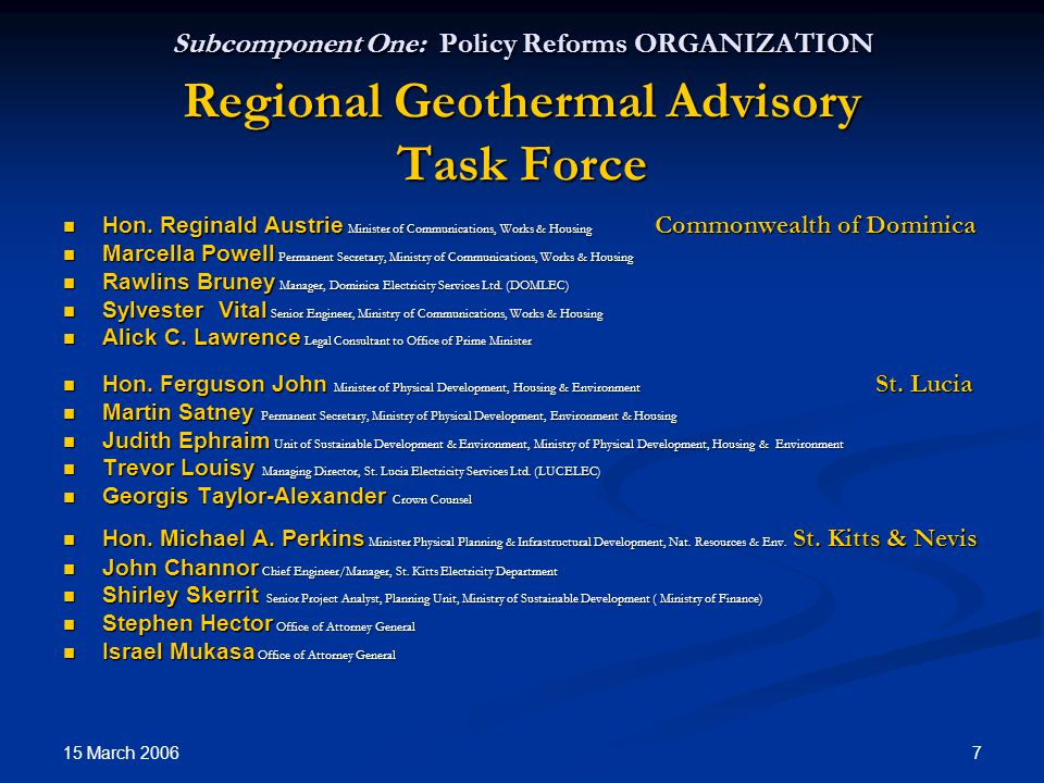 15 March 2006 7 Subcomponent One: Policy Reforms ORGANIZATION Regional Geothermal Advisory Task Force Hon.