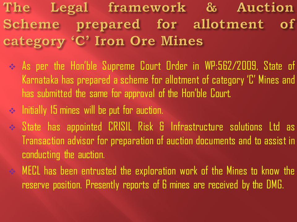  As per the Hon'ble Supreme Court Order in WP:562/2009, State of Karnataka has prepared a scheme for allotment of category 'C' Mines and has submitted the same for approval of the Hon'ble Court.