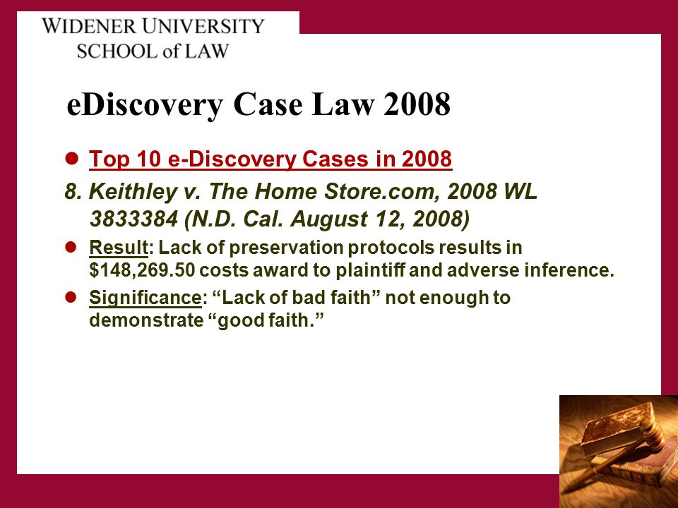 eDiscovery Case Law 2008 Top 10 e-Discovery Cases in 2008 8. Keithley v. The Home Store.com, 2008 WL 3833384 (N.D. Cal. August 12, 2008) Result: Lack