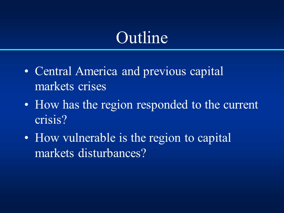 Outline Central America and previous capital markets crises How has the region responded to the current crisis.