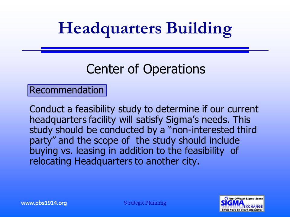www.pbs1914.org Strategic Planning Headquarters Building Center of Operations Recommendation Conduct a feasibility study to determine if our current headquarters facility will satisfy Sigma's needs.