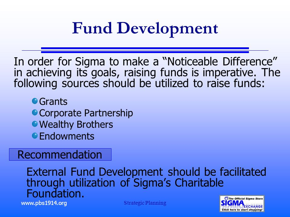 """www.pbs1914.org Strategic Planning Fund Development In order for Sigma to make a """"Noticeable Difference"""" in achieving its goals, raising funds is impe"""