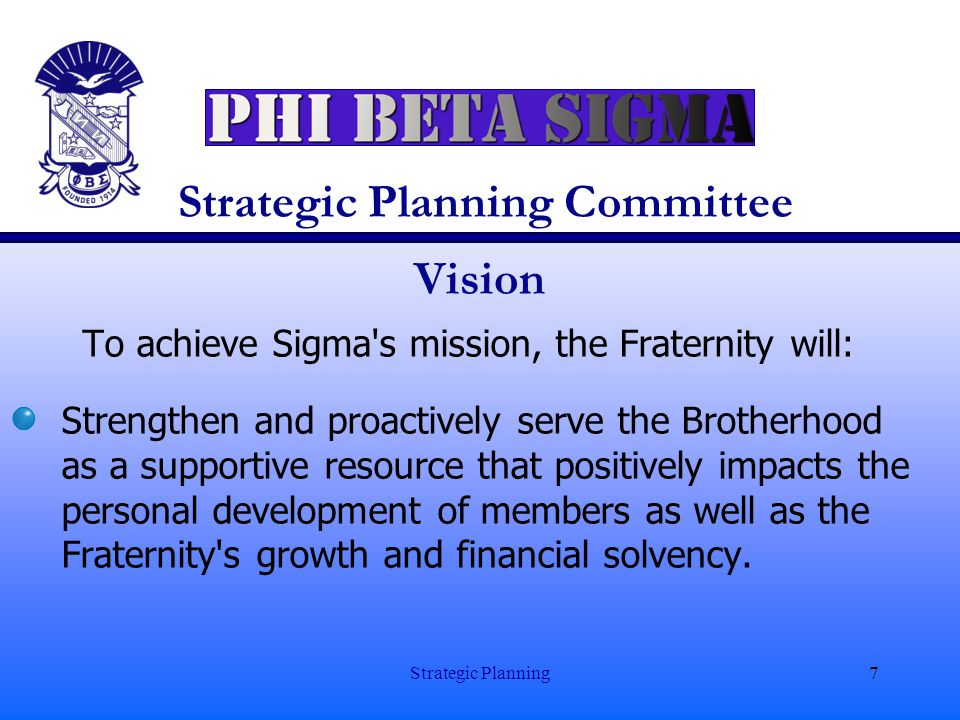 Strategic Planning7 Strategic Planning Committee Vision To achieve Sigma's mission, the Fraternity will: Strengthen and proactively serve the Brotherh