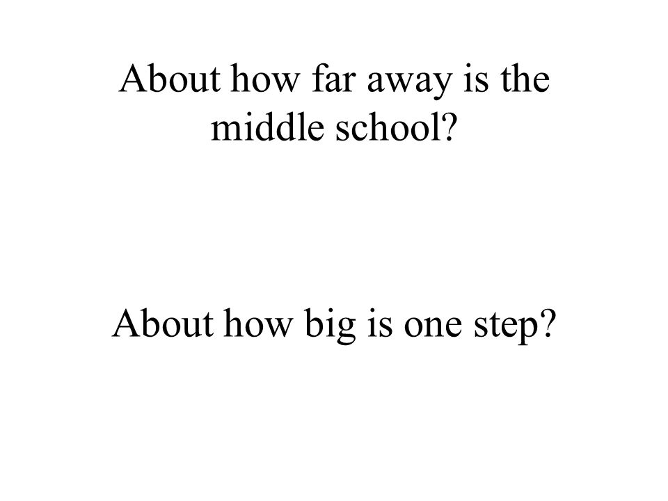 About how far away is the middle school About how big is one step