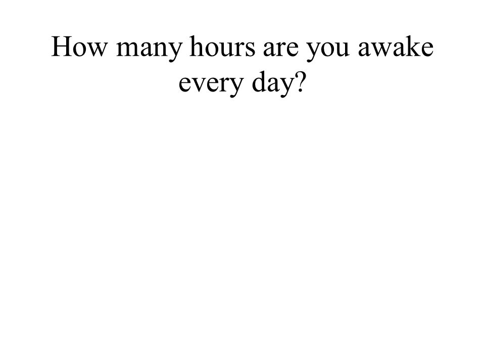 How many hours are you awake every day