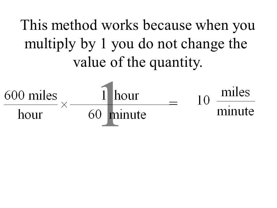= This method works because when you multiply by 1 you do not change the value of the quantity. 1