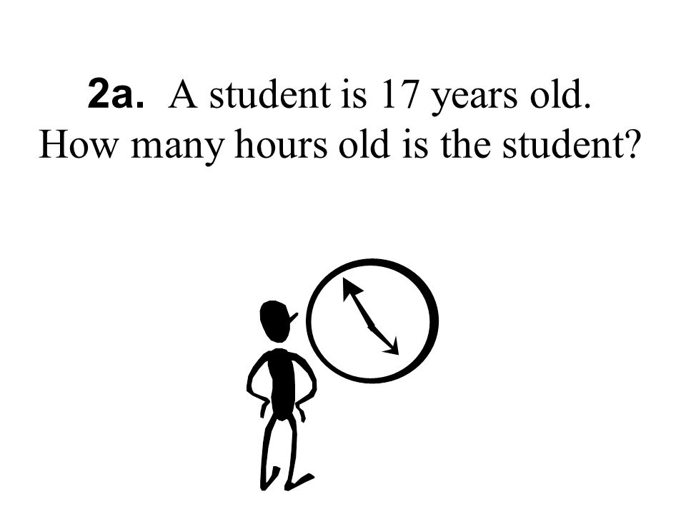 2a. A student is 17 years old. How many hours old is the student