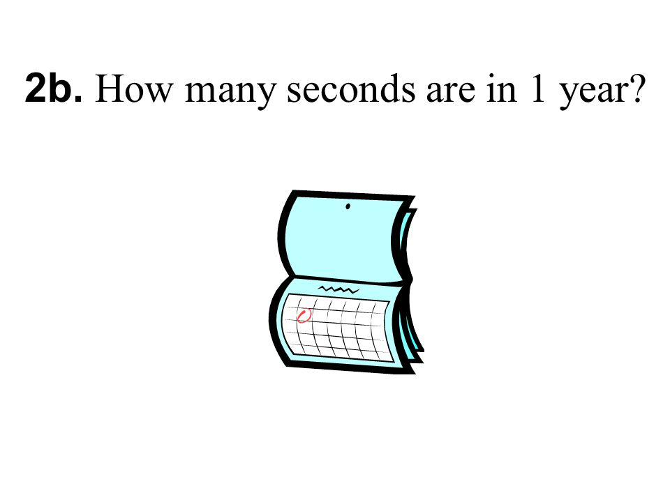 2b. How many seconds are in 1 year