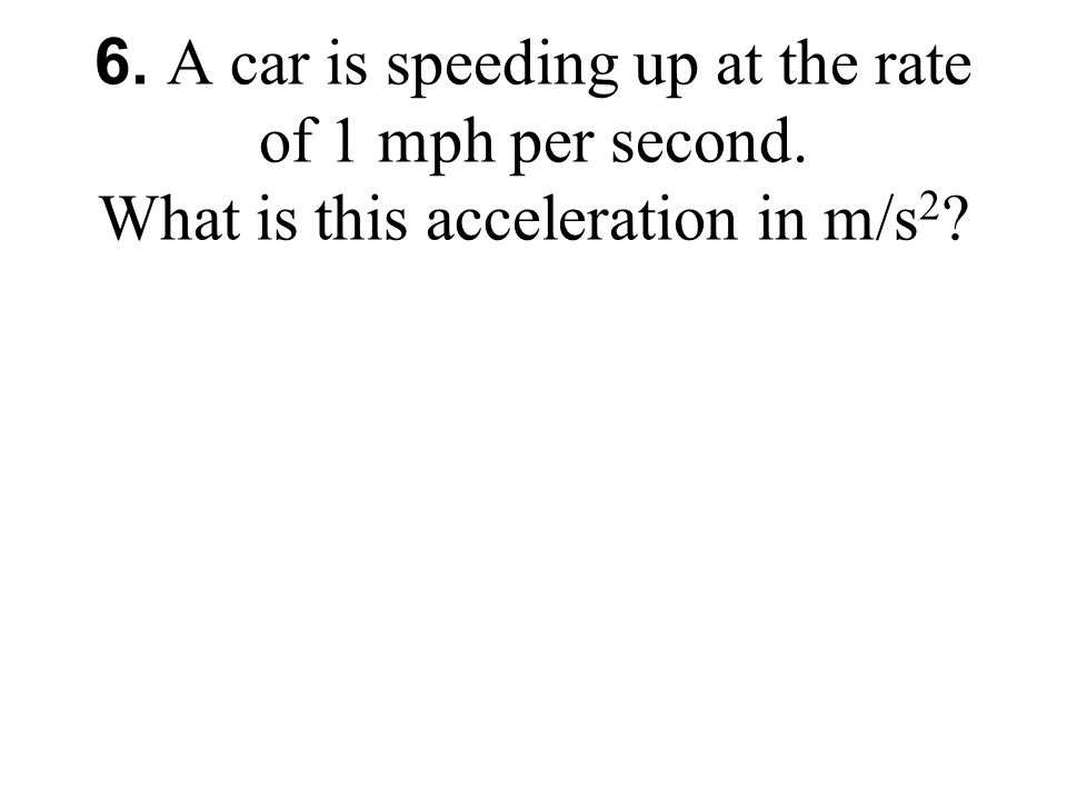 6. A car is speeding up at the rate of 1 mph per second. What is this acceleration in m/s 2