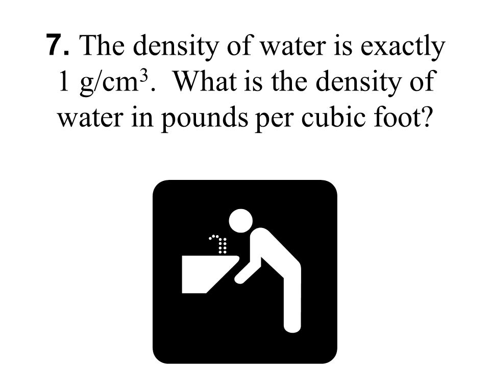7. The density of water is exactly 1 g/cm 3. What is the density of water in pounds per cubic foot