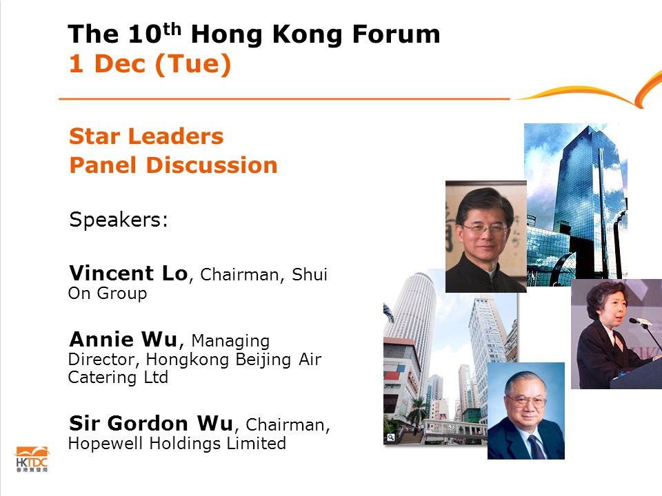 The 10 th Hong Kong Forum 1 Dec (Tue) Star Leaders Panel Discussion Speakers: Vincent Lo, Chairman, Shui On Group Annie Wu, Managing Director, Hongkong Beijing Air Catering Ltd Sir Gordon Wu, Chairman, Hopewell Holdings Limited