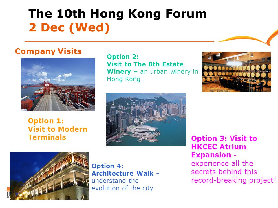 Company Visits The 10th Hong Kong Forum 2 Dec (Wed) Option 1: Visit to Modern Terminals Option 2: Visit to The 8th Estate Winery – an urban winery in Hong Kong Option 3: Visit to HKCEC Atrium Expansion - experience all the secrets behind this record-breaking project.