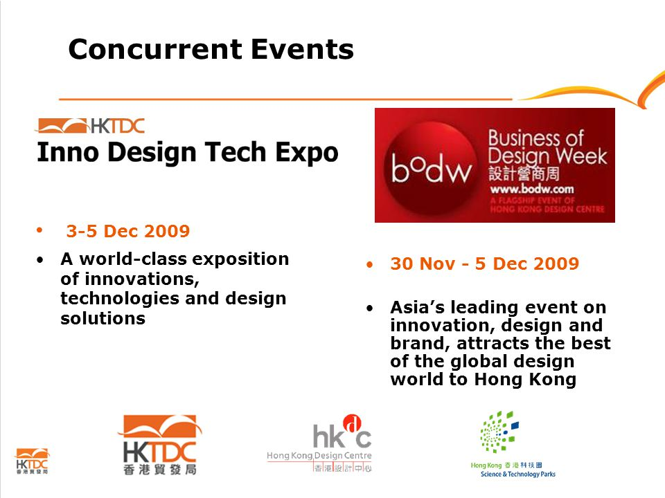 Concurrent Events 3-5 Dec 2009 A world-class exposition of innovations, technologies and design solutions 30 Nov - 5 Dec 2009 Asia's leading event on innovation, design and brand, attracts the best of the global design world to Hong Kong