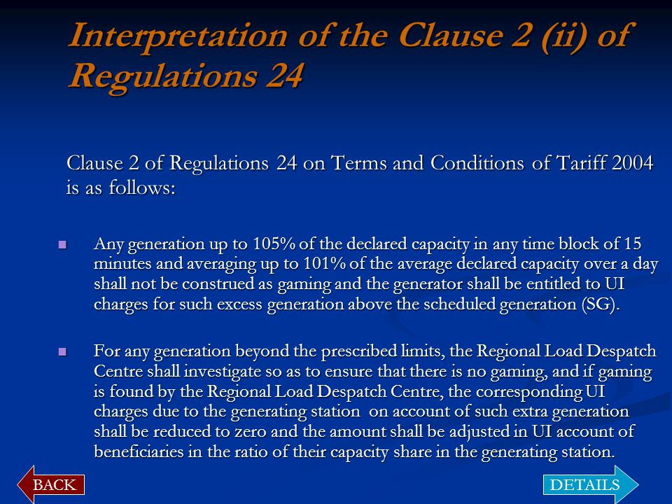 Interpretation of the Clause 2 (ii) of Regulations 24 Clause 2 of Regulations 24 on Terms and Conditions of Tariff 2004 is as follows: Clause 2 of Regulations 24 on Terms and Conditions of Tariff 2004 is as follows: Any generation up to 105% of the declared capacity in any time block of 15 minutes and averaging up to 101% of the average declared capacity over a day shall not be construed as gaming and the generator shall be entitled to UI charges for such excess generation above the scheduled generation (SG).