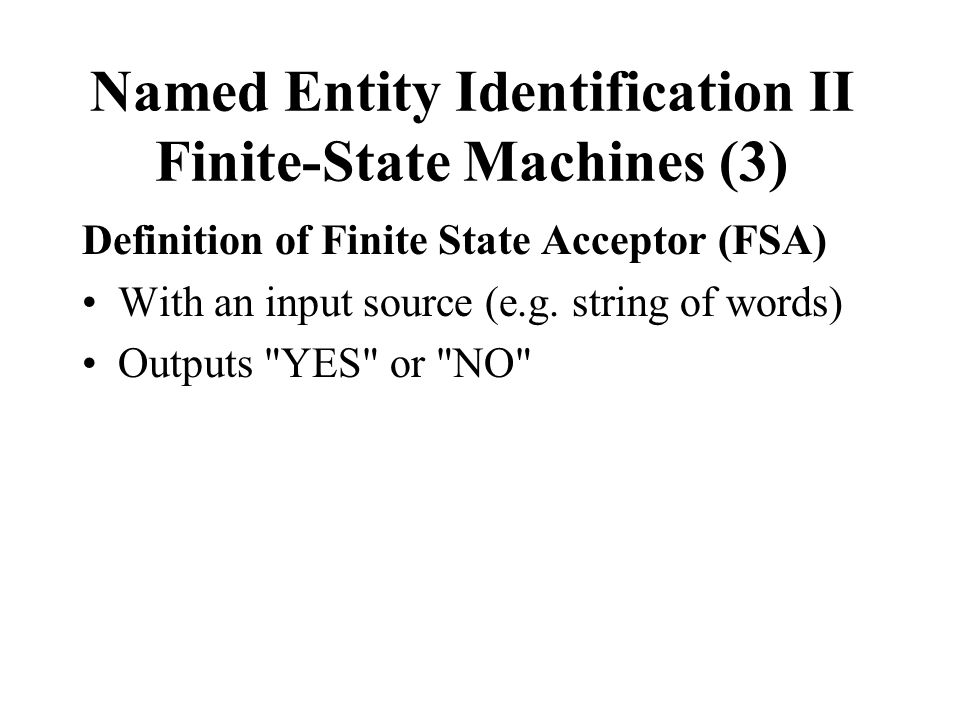 Named Entity Identification II Finite-State Machines (3) Definition of Finite State Acceptor (FSA) With an input source (e.g.