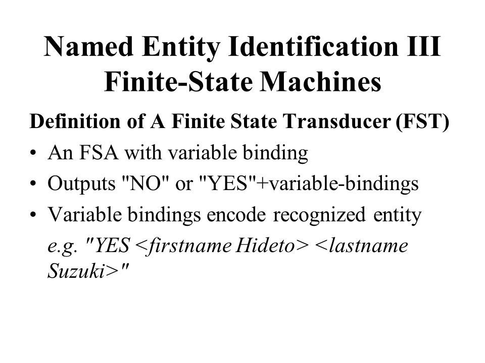 Named Entity Identification III Finite-State Machines Definition of A Finite State Transducer (FST) An FSA with variable binding Outputs NO or YES +variable-bindings Variable bindings encode recognized entity e.g.