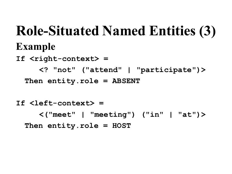 Role-Situated Named Entities (3) Example If = Then entity.role = ABSENT If = Then entity.role = HOST