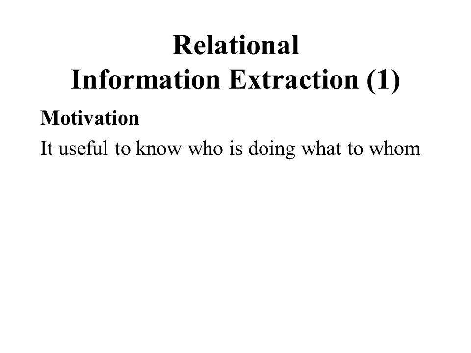 Relational Information Extraction (1) Motivation It useful to know who is doing what to whom