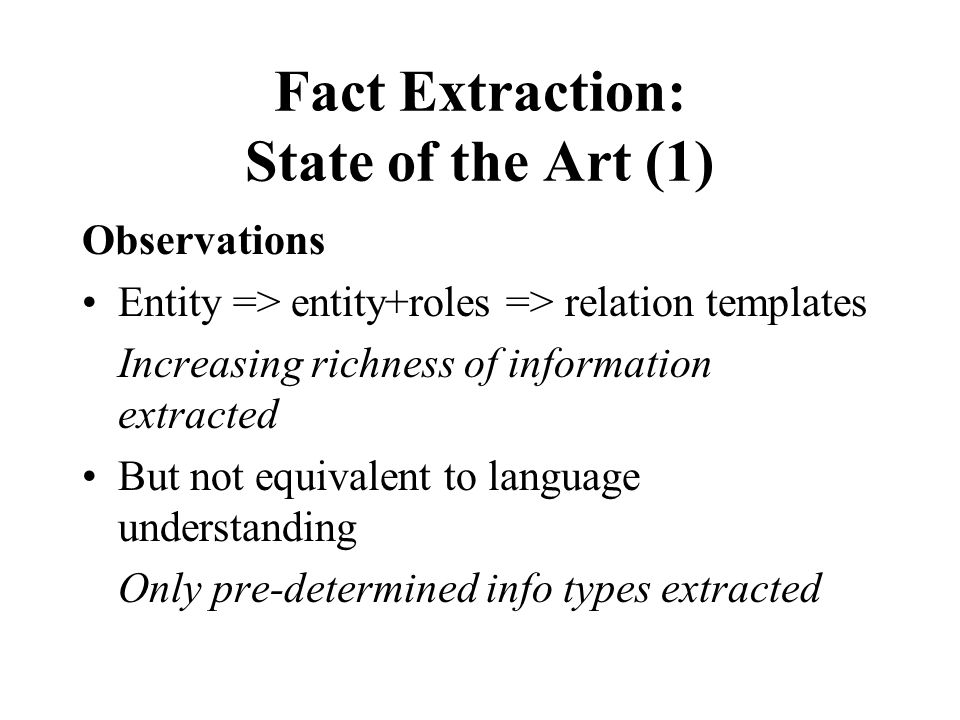 Fact Extraction: State of the Art (1) Observations Entity => entity+roles => relation templates Increasing richness of information extracted But not equivalent to language understanding Only pre-determined info types extracted
