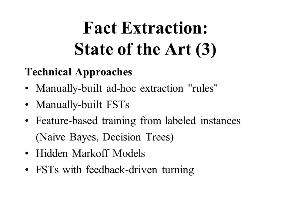Fact Extraction: State of the Art (3) Technical Approaches Manually-built ad-hoc extraction rules Manually-built FSTs Feature-based training from labeled instances (Naive Bayes, Decision Trees) Hidden Markoff Models FSTs with feedback-driven turning