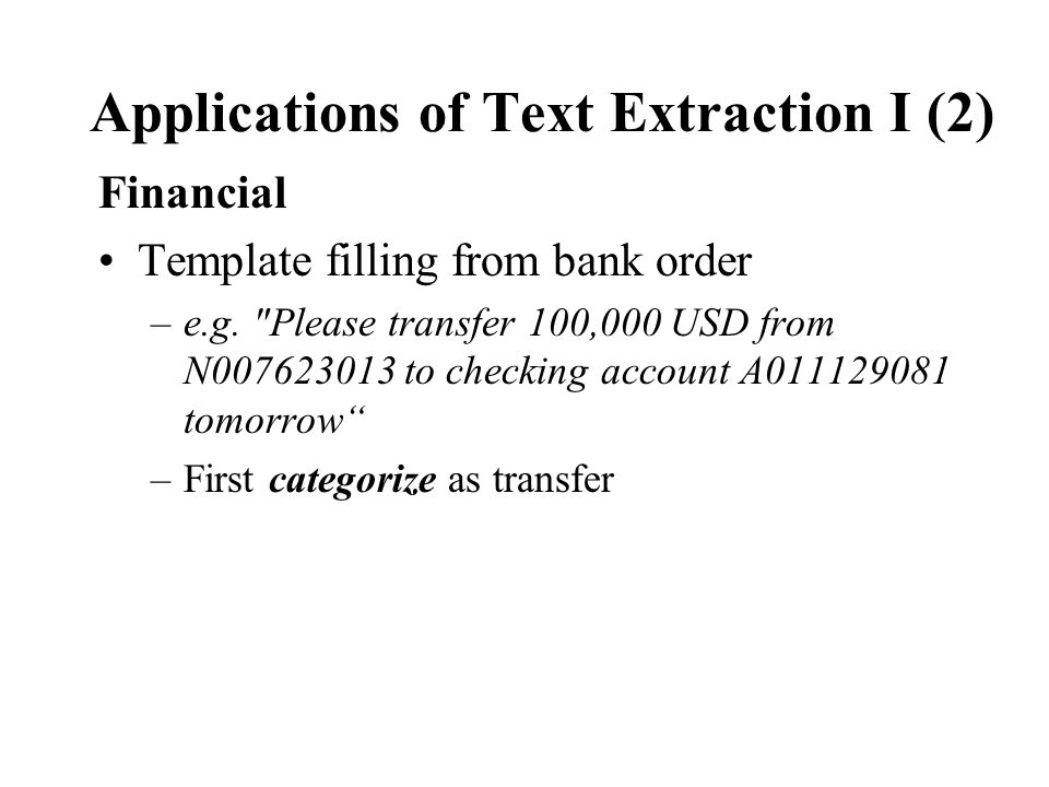 Applications of Text Extraction I (2) Financial Template filling from bank order –e.g.