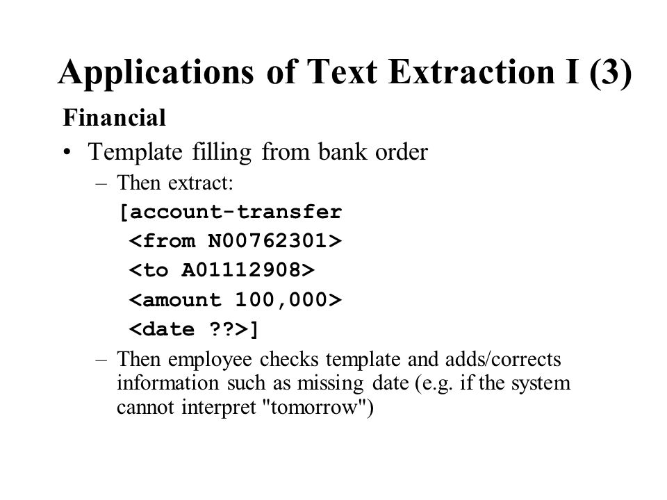 Applications of Text Extraction I (3) Financial Template filling from bank order –Then extract: [account-transfer ] –Then employee checks template and adds/corrects information such as missing date (e.g.