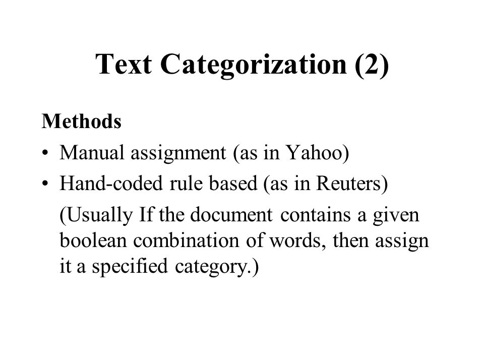 Text Categorization (2) Methods Manual assignment (as in Yahoo) Hand-coded rule based (as in Reuters) (Usually If the document contains a given boolean combination of words, then assign it a specified category.)