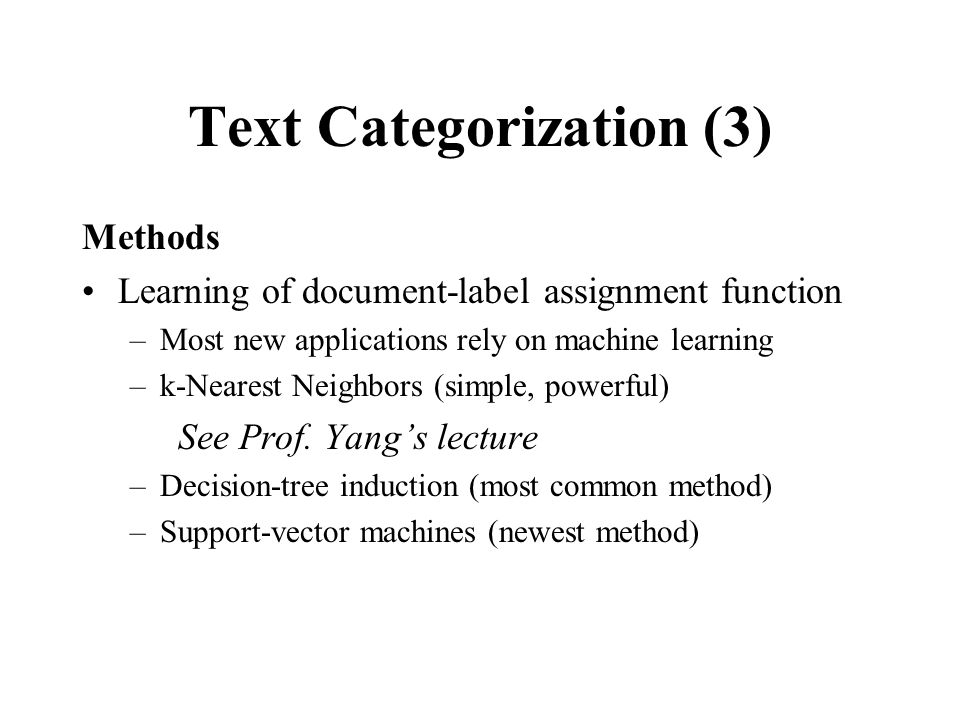 Text Categorization (3) Methods Learning of document-label assignment function –Most new applications rely on machine learning –k-Nearest Neighbors (simple, powerful) See Prof.