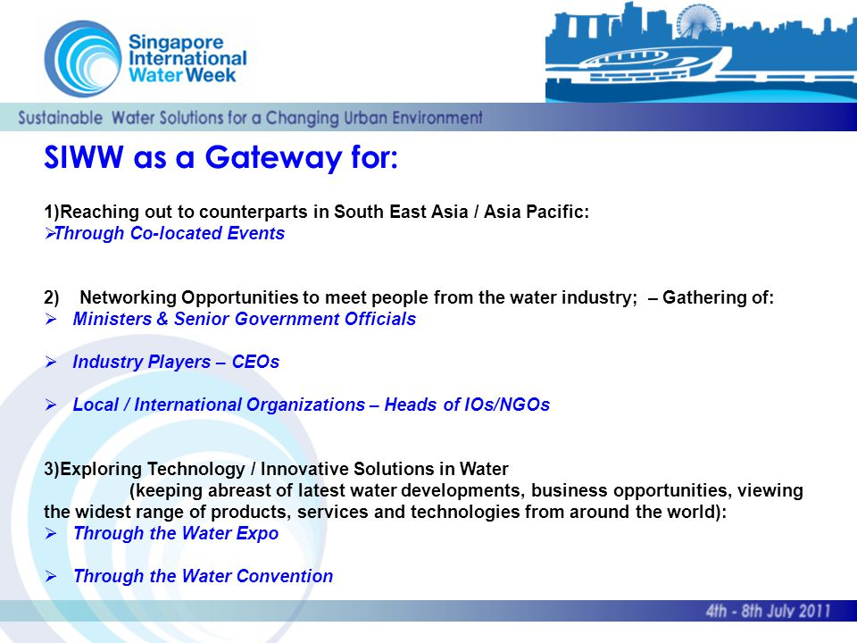 SIWW as a Gateway for: 1)Reaching out to counterparts in South East Asia / Asia Pacific:  Through Co-located Events 2) Networking Opportunities to meet people from the water industry; – Gathering of:  Ministers & Senior Government Officials  Industry Players – CEOs  Local / International Organizations – Heads of IOs/NGOs 3)Exploring Technology / Innovative Solutions in Water (keeping abreast of latest water developments, business opportunities, viewing the widest range of products, services and technologies from around the world):  Through the Water Expo  Through the Water Convention