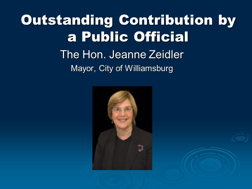Outstanding Contribution by a Public Official The Hon. Jeanne Zeidler Mayor, City of Williamsburg