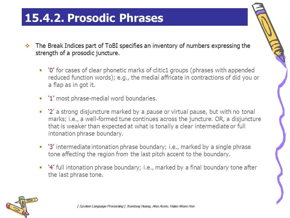 [ Spoken Language Processing ] Xuedong Huang, Alex Acero, Hsiao-Wuen Hon 15.4.2. Prosodic Phrases  The Break Indices part of ToBI specifies an invent