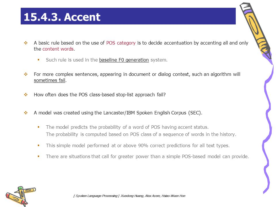 [ Spoken Language Processing ] Xuedong Huang, Alex Acero, Hsiao-Wuen Hon 15.4.3. Accent  A basic rule based on the use of POS category is to decide a