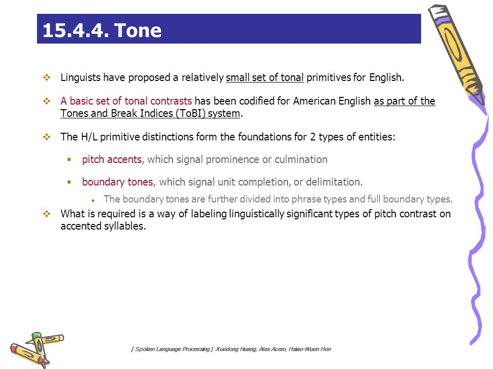 [ Spoken Language Processing ] Xuedong Huang, Alex Acero, Hsiao-Wuen Hon 15.4.4. Tone  Linguists have proposed a relatively small set of tonal primit