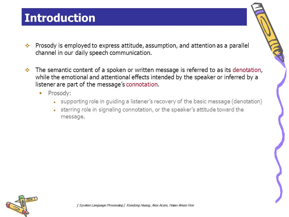 [ Spoken Language Processing ] Xuedong Huang, Alex Acero, Hsiao-Wuen Hon Introduction  Prosody is employed to express attitude, assumption, and atten